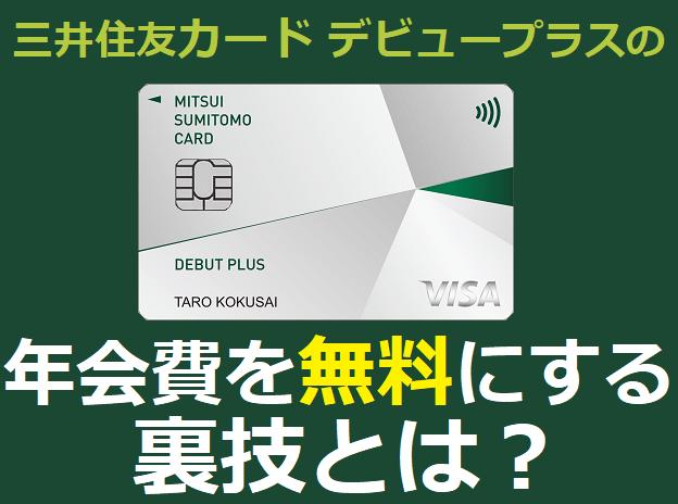 三井住友カード デビュープラスの年会費を無料にする裏技とは?