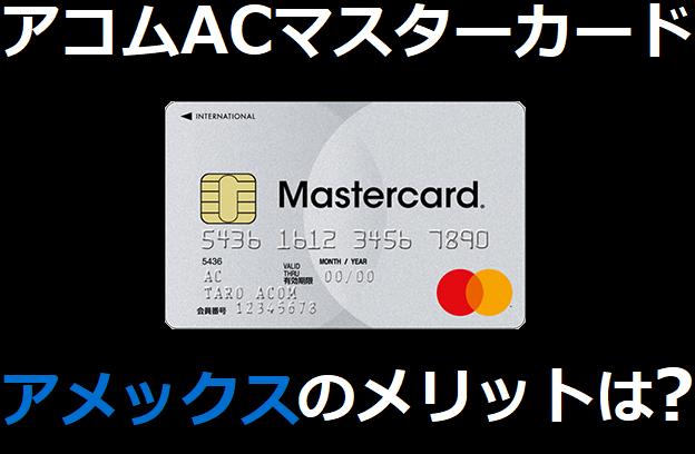 アコムACマスターカードのアメックスのメリットは?