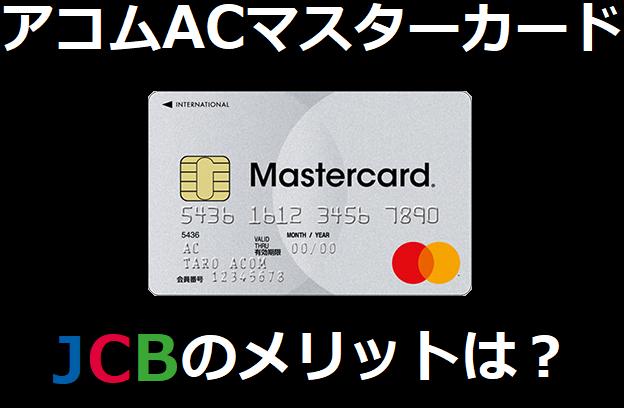 アコムACマスターカードのJCBのメリットは?
