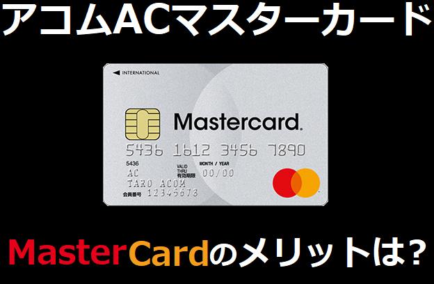 アコムACマスターカードのマスターカードのメリットは?