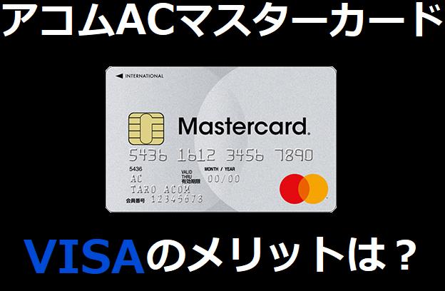 アコムACマスターカードのVISAのメリットは?