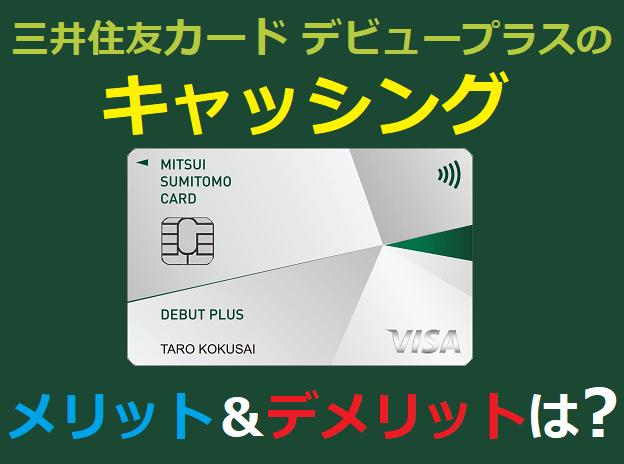 三井住友カード デビュープラスのキャッシングのメリット&デメリットは?
