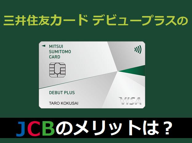 三井住友カード デビュープラスのJCBのメリットは?